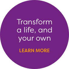 Transform a life, and your own. Learn more